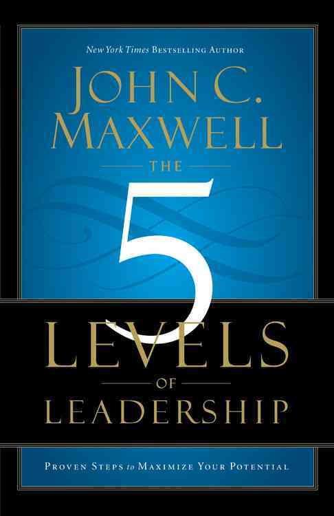 The 5 Levels of Leadership By Maxwell, John C.